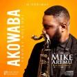 Mike Aremu – Akowaba ft Mike Abdul